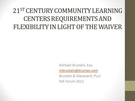 21 ST CENTURY COMMUNITY LEARNING CENTERS REQUIREMENTS AND FLEXIBILITY IN LIGHT OF THE WAIVER Michael Brustein, Esq. Brustein & Manasevit,