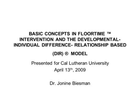 BASIC CONCEPTS IN FLOORTIME INTERVENTION AND THE DEVELOPMENTAL- INDIVIDUAL DIFFERENCE- RELATIONSHIP BASED (DIR) ® MODEL Presented for Cal Lutheran University.