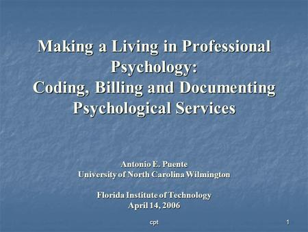 Cpt1 Making a Living in Professional Psychology: Coding, Billing and Documenting Psychological Services Antonio E. Puente University of North Carolina.
