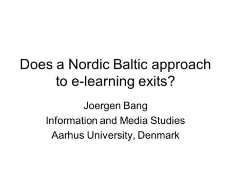 Does a Nordic Baltic approach to e-learning exits? Joergen Bang Information and Media Studies Aarhus University, Denmark.