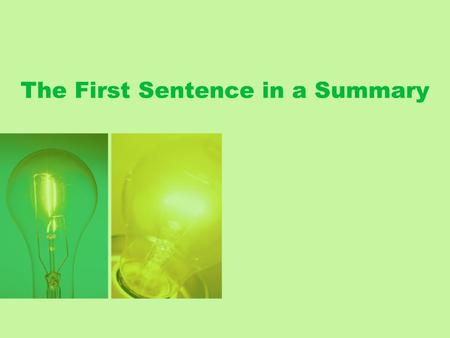The First Sentence in a Summary. Most summaries begin with a sentence containing two elements: the source and the main idea.