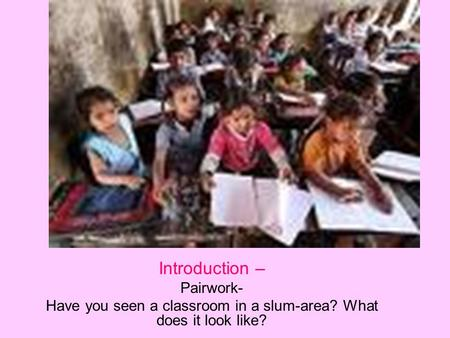 An Elementary School Classroom in a Slum -Stephen Spender Introduction – Pairwork- Have you seen a classroom in a slum-area? What does it look like?