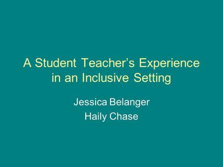 A Student Teachers Experience in an Inclusive Setting Jessica Belanger Haily Chase.