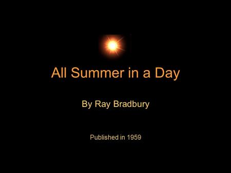 All Summer in a Day By Ray Bradbury Published in 1959.