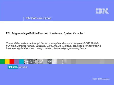® IBM Software Group © 2006 IBM Corporation EGL Programming – Built-in Function Libraries and System Variables These slides walk you through terms, concepts.