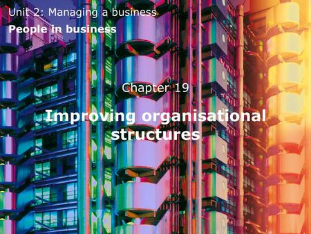 Unit 2: Managing a business People in business Improving organisational structures Chapter 19.