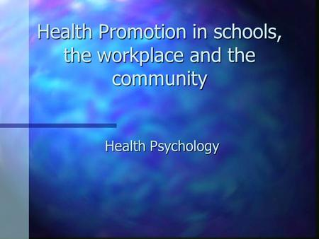 Health Promotion in schools, the workplace and the community Health Psychology.