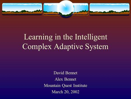 Learning in the Intelligent Complex Adaptive System David Bennet Alex Bennet Mountain Quest Institute March 20, 2002.