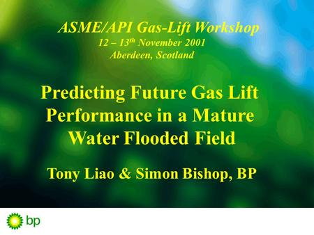 ASME/API Gas-Lift Workshop 12 – 13 th November 2001 Aberdeen, Scotland Predicting Future Gas Lift Performance in a Mature Water Flooded Field Tony Liao.