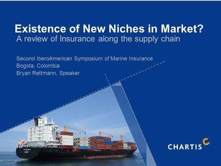 A review of Insurance along the supply chain Second IberoAmerican Symposium of Marine Insurance Bogota, Colombia Bryan Rettmann, Speaker Existence of New.