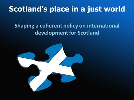 Scotlands place in a just world Shaping a coherent policy on international development for Scotland.