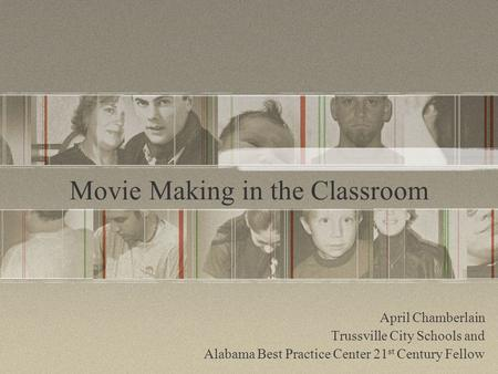 Movie Making in the Classroom April Chamberlain Trussville City Schools and Alabama Best Practice Center 21 st Century Fellow.