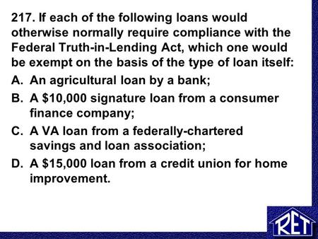 217. If each of the following loans would otherwise normally require compliance with the Federal Truth-in-Lending Act, which one would be exempt on the.