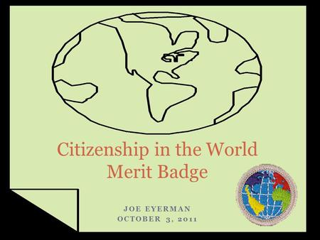 JOE EYERMAN OCTOBER 3, 2011 Citizenship in the World Merit Badge.
