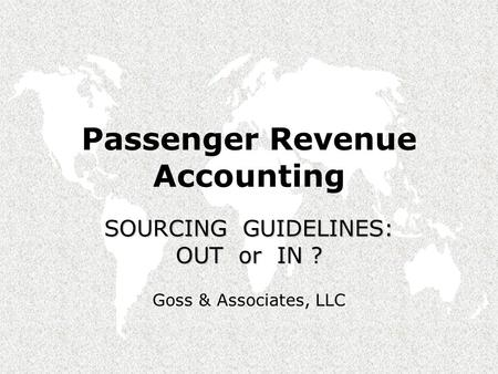 Passenger Revenue Accounting SOURCING GUIDELINES: OUT or IN ? Goss & Associates, LLC.