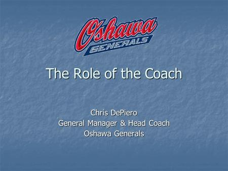 The Role of the Coach Chris DePiero General Manager & Head Coach Oshawa Generals.