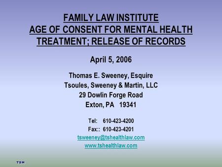 FAMILY LAW INSTITUTE AGE OF CONSENT FOR MENTAL HEALTH TREATMENT; RELEASE OF RECORDS April 5, 2006 Thomas E. Sweeney, Esquire Tsoules, Sweeney & Martin,