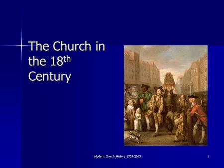 Modern Church History 1703-2003 1 The Church in the 18 th Century.