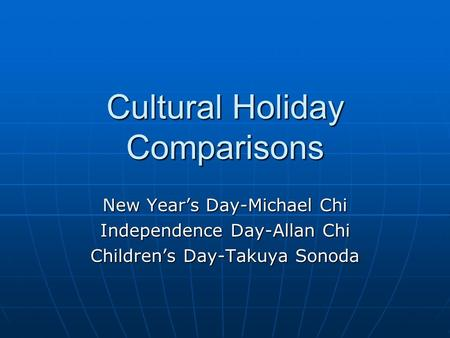 Cultural Holiday Comparisons New Years Day-Michael Chi Independence Day-Allan Chi Childrens Day-Takuya Sonoda.
