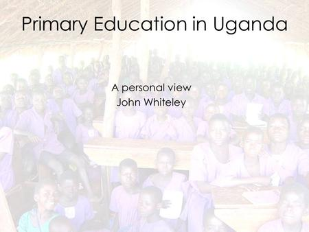 Primary Education in Uganda A personal view John Whiteley.