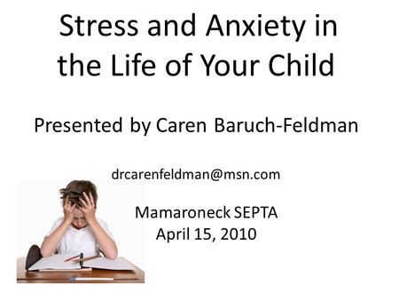 Stress and Anxiety in the Life of Your Child Presented by Caren Baruch-Feldman Mamaroneck SEPTA April 15, 2010.