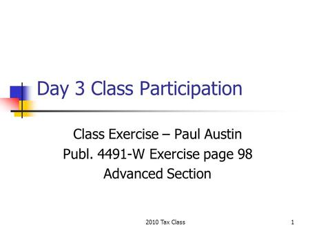 2010 Tax Class1 Day 3 Class Participation Class Exercise – Paul Austin Publ. 4491-W Exercise page 98 Advanced Section.