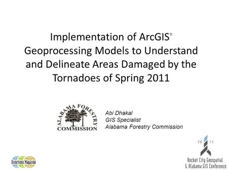 Implementation of ArcGIS © Geoprocessing Models to Understand and Delineate Areas Damaged by the Tornadoes of Spring 2011 Abi Dhakal GIS Specialist Alabama.