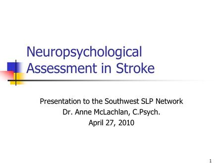 1 Neuropsychological Assessment in Stroke Presentation to the Southwest SLP Network Dr. Anne McLachlan, C.Psych. April 27, 2010.