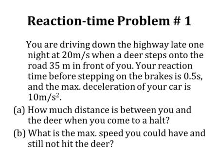 Reaction-time Problem # 1 You are driving down the highway late one night at 20m/s when a deer steps onto the road 35 m in front of you. Your reaction.