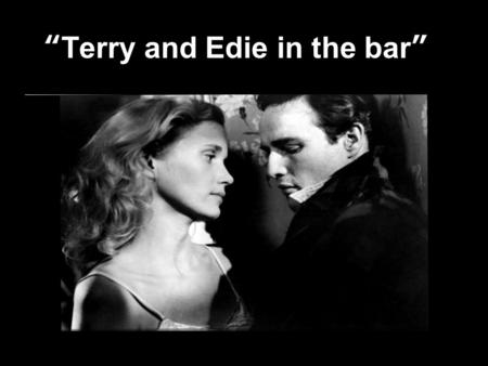 Terry and Edie in the bar. Summary of the Scene Terry and Edie are in the public bar where Terry orders Edie her first alcoholic drink. Edie starts to.