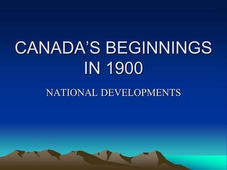 CANADAS BEGINNINGS IN 1900 NATIONAL DEVELOPMENTS.