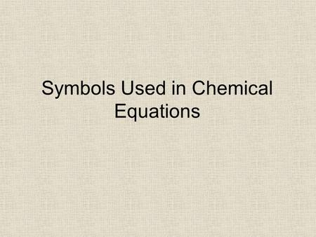 Symbols Used in Chemical Equations. SymbolMeaning.
