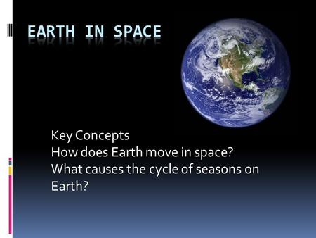 Key Concepts How does Earth move in space? What causes the cycle of seasons on Earth?