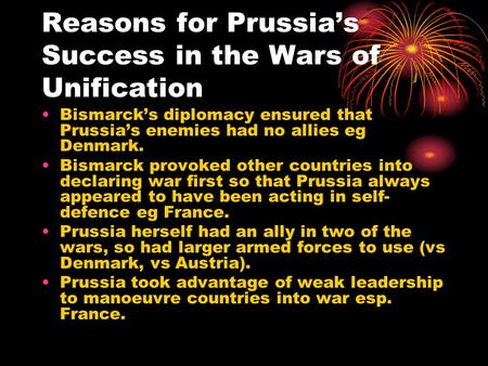 Reasons for Prussias Success in the Wars of Unification Bismarcks diplomacy ensured that Prussias enemies had no allies eg Denmark. Bismarck provoked other.