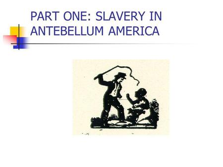 PART ONE: SLAVERY IN ANTEBELLUM AMERICA. A:SLAVERY IN ANTEBELLUM AMERICA 1818: The year of the birth of Frederick Douglass, slavery was already an old.