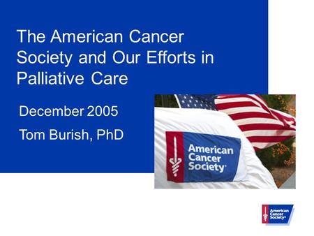 The American Cancer Society and Our Efforts in Palliative Care December 2005 Tom Burish, PhD.