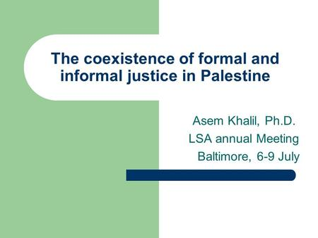 The coexistence of formal and informal justice in Palestine Asem Khalil, Ph.D. LSA annual Meeting Baltimore, 6-9 July.