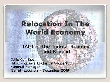Relocation In The World Economy TAGI in The Turkish Republic and Beyond İdris Can Koç TAGI - Karınca Exclusive Cooperation General Manager Beirut, Lebanon.