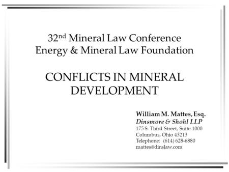 32 nd Mineral Law Conference Energy & Mineral Law Foundation CONFLICTS IN MINERAL DEVELOPMENT William M. Mattes, Esq. Dinsmore & Shohl LLP 175 S. Third.