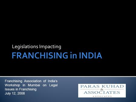 Legislations Impacting Franchising Association of Indias Workshop in Mumbai on Legal Issues in Franchising July 12, 2008.