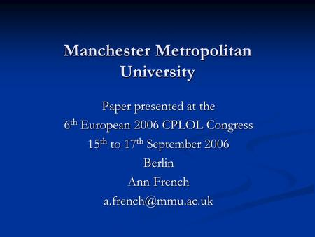 Manchester Metropolitan University Paper presented at the 6 th European 2006 CPLOL Congress 15 th to 17 th September 2006 Berlin Ann French