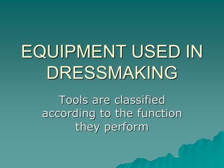EQUIPMENT USED IN DRESSMAKING Tools are classified according to the function they perform.