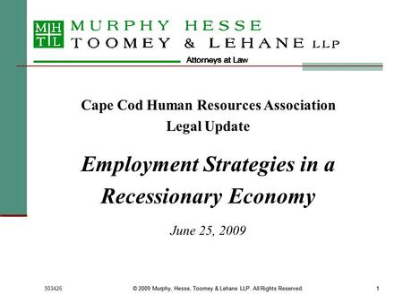 503426© 2009 Murphy, Hesse, Toomey & Lehane LLP. All Rights Reserved.1 1 Cape Cod Human Resources Association Legal Update Employment Strategies in a Recessionary.
