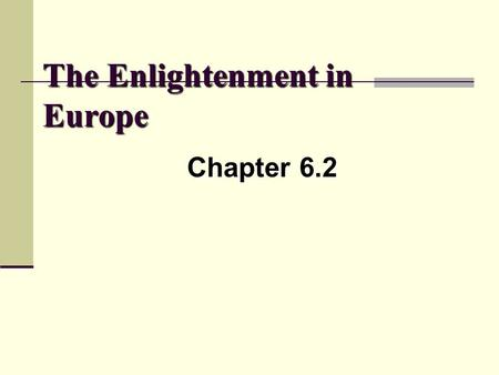 The Enlightenment in Europe Chapter 6.2. Learning Targets I can………………………….. 1) Define the term Enlightenment 2) Identify the historical time periods in.