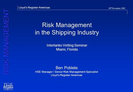 RISK MANAGEMENT Lloyds Register Americas 16 th November 2005 Risk Management in the Shipping Industry Intertanko Vetting Seminar Miami, Florida Ben Poblete.