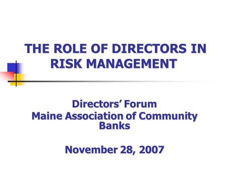 THE ROLE OF DIRECTORS IN RISK MANAGEMENT THE ROLE OF DIRECTORS IN RISK MANAGEMENT Directors Forum Maine Association of Community Banks November 28, 2007.