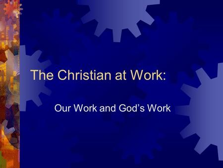 The Christian at Work: Our Work and Gods Work. General Outline What does Gods Word say about our everyday work? What does Gods Word say about His Work?