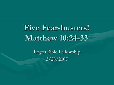 Five Fear-busters! Matthew 10:24-33 Logos Bible Fellowship 3/28/2007.