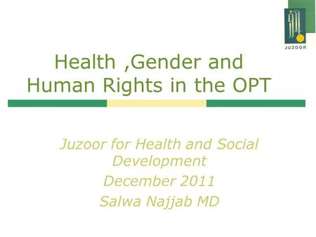 Health,Gender and Human Rights in the OPT Juzoor for Health and Social Development December 2011 Salwa Najjab MD.