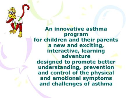 An innovative asthma program for children and their parents a new and exciting, interactive, learning adventure designed to promote better understanding,